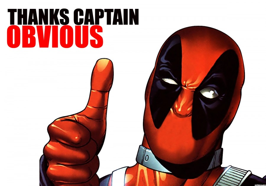 Captain Obvious can strike at anytime. Be sure not to take advice from him, unless you want to wear tights and a mask...